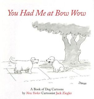 You Had Me at Bow Wow A Book of Dog Cartoons by Jack Ziegler 2006, Hardcover