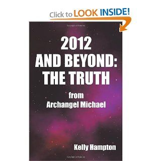 2012 and Beyond: The Truth: From Archangel Michael: Kelly Hampton: 9781452500959: Books