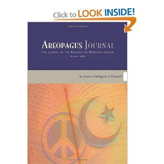 Is Islam a Religion of Peace? Areopagus Journal of the Apologetics Resource Center. Volume 10, Number 1.: Todd Borger, Gordon Nickel, Don Closson, Brigitte Gabriel, Steven Cowan, Craig Branch, R. Keith Loftin, Brandon Robbins, Nicholas J. Lutzo: 9781599252