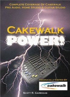 Cakewalk Power  Complete Coverage of Cakewalk Pro Audio, Home Studio, and Guitar Studio Scott Garrigus Books