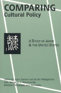 Comparing Cultural Policy: A Study of Japan and the United States: Joyce Zemans, Archie Kleingartner, Margaret J. Wyszomirski, Michihiro Watanabe: 9780761989387: Books