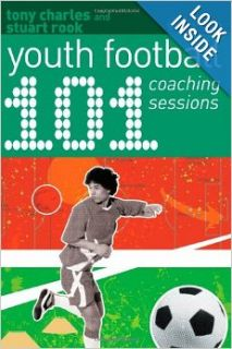101 Youth Football Coaching Sessions: Tony Charles, Stuart Rook: 9781408130797: Books
