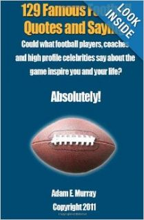 129 Famous Football Quotes and Sayings: Could what football players, coaches and high profile celebrities say about the game inspire you and your life? Absolutely!: Adam E. Murray: 9781468040944: Books