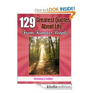 Life Quotes: 129 Greatest Thoughts About Life from Famous People (Greatest Quotes Collection) eBook: Christine J. Collins: Kindle Store