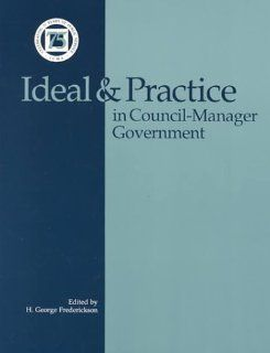 Ideal and Practice in Council Manager Government: H. George Frederickson: 9780873260572: Books
