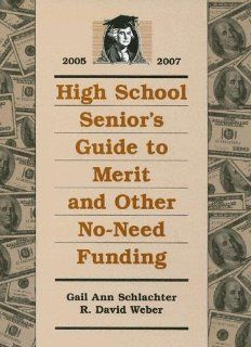 High School Senior's Guide to Merit and Other No Need Funding 2005 2007: Gail Ann Schlachter, R. David Weber: 9781588411006: Books