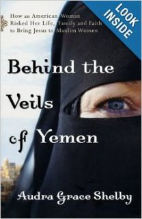 Behind the Veils of Yemen: How an American Woman Risked Her Life, Family, and Faith to Bring Jesus to Muslim Women: Audra Grace Shelby: 9780800795184: Books