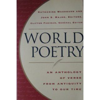 World Poetry: An Anthology of Verse From Antiquity to our Time: Katherine Washburn, John S. Major Clifton Fadiman: 9780965419833: Books