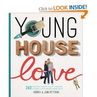Young House Love: 243 Ways to Paint, Craft, Update & Show Your Home Some Love: Sherry Petersik, John Petersik: 9781579654788: Books