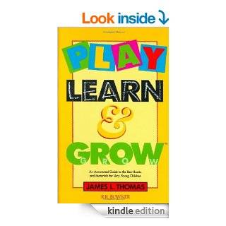 Play, Learn and Grow: An Annotated Guide to the Best Books and Materials for Very Young Children (Children's and Young Adult Literature Reference) eBook: James L. Thomas, Thomas L. Thomas: Kindle Store