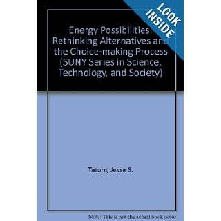 Energy Possibilities Rethinking Alternatives and the Choice Making Process (S U N Y Series in Science, Technology, and Society) Jesse S. Tatum 9780791425954 Books