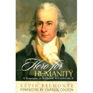 Hero for Humanity: A Biography of William Wilberforce: Kevin Belmonte, Charles Colson: 9781576833544: Books