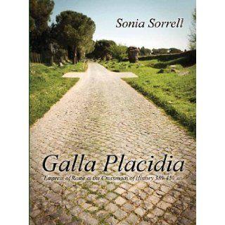 Galla Placidia Empress of Rome at the Crossroads of History 389 450 AD: Dr. Sonia Sorrell: 9780615577029: Books